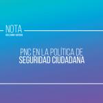PNC en la política de seguridad ciudadana